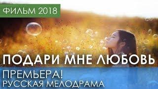 ОТЛИЧНАЯ ПРЕМЬЕРА 2018 НОВИНКА - Подари мне любовь / Русские мелодрамы 2018 новинки, фильмы 2018 HD