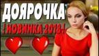ЛЮБОВНЫЙ ФИЛЬМ 2018 / ДОЯРОЧКА / Русские мелодрамы 2018 новинки, фильмы 2018 HD