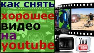 как снять хорошее видео на youtube/как сделать хорошее видео для youtube/про что лучше снимать видео