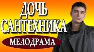 """Новая мелодрама 2018 """"ДОЧЬ САНТЕХНИКА"""" русские фильмы"""