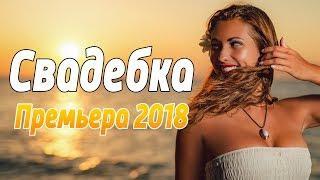 ПРЕМЬЕРА 2018 доступна на нашем канале / СВАДЕБКА / Русские мелодрамы 2018 новинки, фильмы 2018 HD