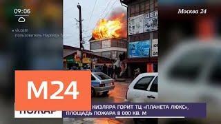 """В центре Кизляра горит ТЦ """"Планета люкс"""" - Москва 24"""