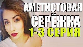 ПРЕМЬЕРА 2018! Аметистовая сережка 1-3 серия Русские мелодрамы 2018 новинки, фильмы 2018 HD