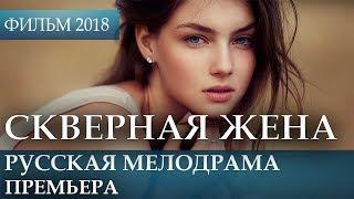 КРАСИВАЯ ПРЕМЬЕРА 2018 ТОЛЬКО ВЫШЛА - СКВЕРНАЯ ЖЕНА / Русские мелодрамы 2018 новинки, фильмы 2018 HD