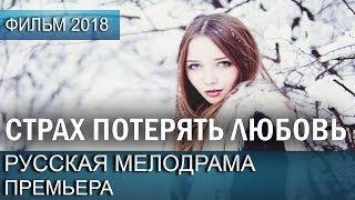 КРАСИВАЯ ПРЕМЬЕРА 2018 - Страх потерять любовь / Русские мелодрамы 2018 новинки, фильмы 2018 HD
