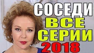 ПРЕМЬЕРА 2018! СОСЕДИ ВСЕ СЕРИИ Русские мелодрамы 2018 новинки, фильмы 2018 HD
