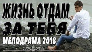 ТРОГАТЕЛЬНАЯ ПРЕМЬЕРА 2018 [ ЖИЗНЬ ОТДАМ ЗА ТЕБЯ ] Русские мелодрамы 2018 новинки, фильмы 2018 HD
