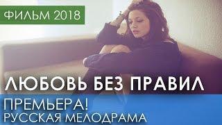 ХОРОШАЯ ПРЕМЬЕРА 2018 НОВИНКА - Любовь без правил / Русские мелодрамы 2018 новинки, фильмы 2018 HD