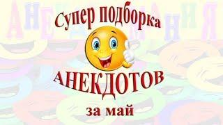 Супер подборка АНЕКДОТОВ за май месяц. Смех. Юмор. Позитив!