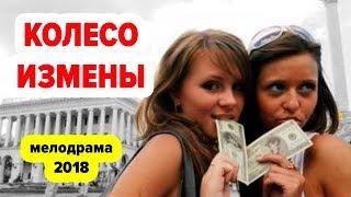 Премьера 2018 года! «КОЛЕСО ИЗМЕНЫ» Русские мелодрамы и фильмы
