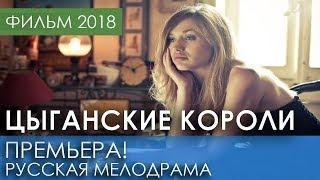 ОТЛИЧНАЯ ПРЕМЬЕРА 2018 НОВИНКА - Цыганские короли / Русские мелодрамы 2018 новинки, фильмы 2018 HD