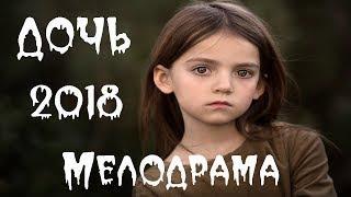 ДОЧЬ 2018 ОБАЛДЕННАЯ МЕЛОДРАМА, Русские фильмы 2018