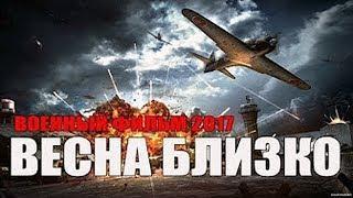Военные Фильмы Новинки ВЕСНА БЛИЗКО Военные Фильмы 1941 45 Военное Кино