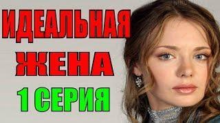 Идеальная жена 1 серия Русские мелодрамы 2018 новинки фильмы 2018 сериалы 2018