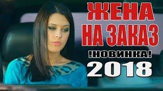 Лучшая ПРЕМЬЕРА 2018!!! ЖЕНА НА ЗАКАЗ Русские мелодрамы 2018 новинки, русские фильмы HD