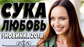 ПРЕМЬЕРА 2018 ПОРВАЛА ЛЮБОВНИКОВ / СУКА ЛЮБОВЬ / Русские мелодрамы 2018 новинки, фильмы 2018 HD
