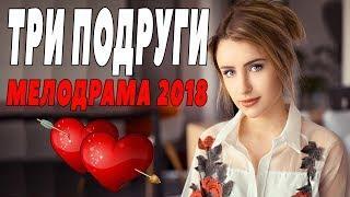 ПРЕМЬЕРА 2018 ПОРВАЛА ЖЕНЩИН / ТРИ ПОДРУГИ / Русские мелодрамы 2018 новинки, фильмы 2018 HD