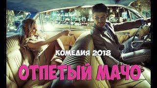Шикарная кино новинка 2018 /ОТПЕТЫЙ МАЧО/Лучшие комедии 2018! фильмы онлайн hd