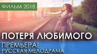 ПРЕМЬЕРА НОВИНКА 2018 - Потеря любимого / Русские мелодрамы 2018 новинки, российские фильмы 2018 HD