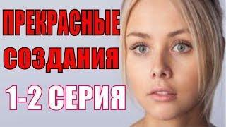 Прекрасные создания 1-2 серия Русские мелодрамы 2018 новинки, фильмы 2018 HD
