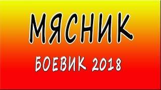"""Боевики новинки 2018 """"Мясник"""" русские фильмы"""