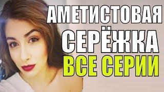 АМЕТИСТОВАЯ СЕРЁЖКА  ВСЕ СЕРИИ Русские мелодрамы 2018 новинки, фильмы 2018 HD