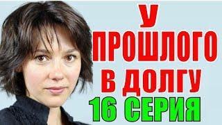 У прошлого в долгу 16 серия Украинский сериал Русские мелодрамы 2018 фильмы 2018 Премьера 2018