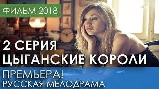Цыганские короли (2 СЕРИЯ) - ПРЕМЬЕРА 2018 НОВИНКА / Русские мелодрамы 2018 новинки, фильмы 2018 HD