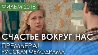 ФИЛЬМ НОВИНКА 2018 - Счастье вокруг нас / Русские мелодрамы 2018 новинки, российские фильмы 2018 HD