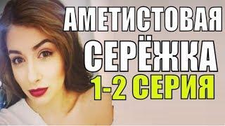 АМЕТИСТОВАЯ СЕРЁЖКА 1-2 СЕРИЯ Русские мелодрамы 2018 новинки, фильмы 2018 HD