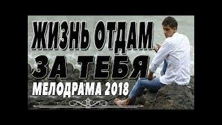 ТРОГАТЕЛЬНАЯ ПРЕМЬЕРА 2018  ЖИЗНЬ ОТДАМ ЗА ТЕБЯ  Русские мелодрамы 2018 новинки, фильмы 2018 HD