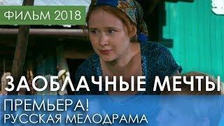 ФИЛЬМ 2018 НОВИНКА - Заоблачные мечты / Русские мелодрамы 2018 новинки, российские фильмы 2018 HD