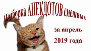 Подборка смешных АНЕКДОТОВ за апрель 2019 года. Смех. Юмор. Ржач. Позитив.