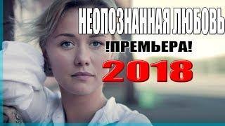 Премьера 2018 потрясла интернет! НЕОПОЗНАННАЯ ЛЮБОВЬ Русские мелодрамы новинки 2018, фильмы 2018