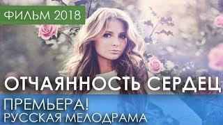 ФИЛЬМ НОВИНКА 2018 - Отчаянность сердец / Русские мелодрамы 2018 новинки, российские фильмы 2018 HD